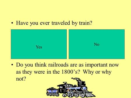 Have you ever traveled by train? Do you think railroads are as important now as they were in the 1800s? Why or why not? Yes No.