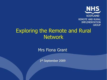 REMOTE AND RURAL IMPLEMENTATION GROUP Exploring the Remote and Rural Network Mrs Fiona Grant 1 st September 2009.