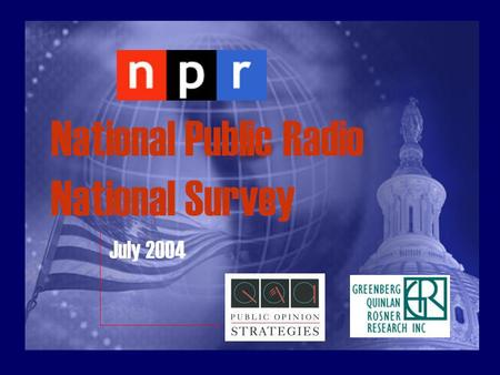 National Public Radio National Survey July 2004. Methodology The reported results on public attitudes come from a national survey conducted by Public.