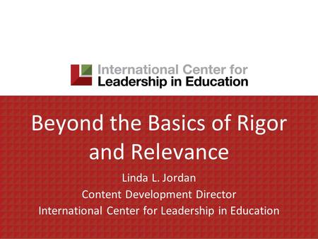 Beyond the Basics of Rigor and Relevance Linda L. Jordan Content Development Director International Center for Leadership in Education.