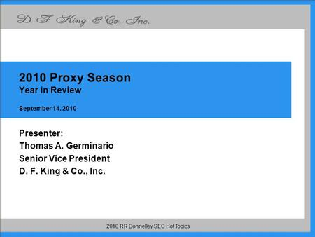 2010 RR Donnelley SEC Hot Topics 2010 Proxy Season Year in Review September 14, 2010 Presenter: Thomas A. Germinario Senior Vice President D. F. King &