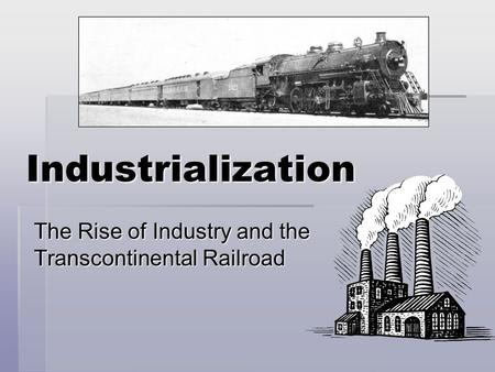 Industrialization The Rise of Industry and the Transcontinental Railroad.