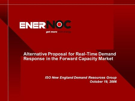 Alternative Proposal for Real-Time Demand Response in the Forward Capacity Market ISO New England Demand Resources Group October 19, 2006.