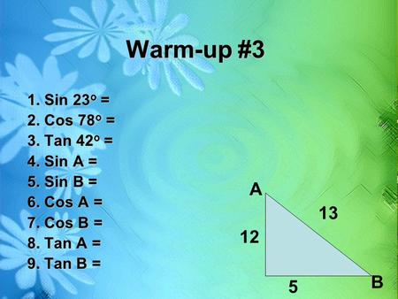 Warm-up #3 A B 5 1. Sin 23o = 2. Cos 78o = 3. Tan 42o =