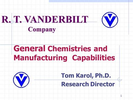 1 General Chemistries and Manufacturing Capabilities Tom Karol, Ph.D. Research Director R. T. VANDERBILT Company.