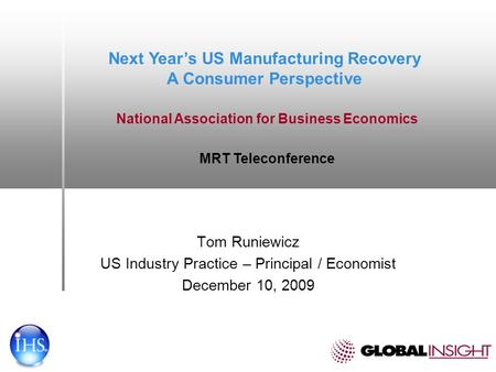 Tom Runiewicz US Industry Practice – Principal / Economist December 10, 2009 Next Years US Manufacturing Recovery A Consumer Perspective National Association.