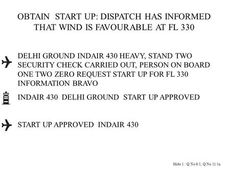 OBTAIN START UP: DISPATCH HAS INFORMED THAT WIND IS FAVOURABLE AT FL 330 DELHI GROUND INDAIR 430 HEAVY, STAND TWO SECURITY CHECK CARRIED OUT, PERSON ON.