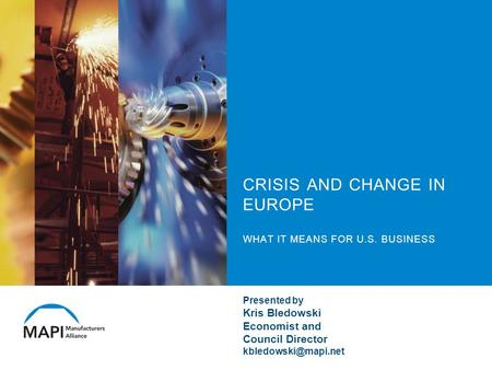 CRISIS AND CHANGE IN EUROPE WHAT IT MEANS FOR U.S. BUSINESS Presented by Kris Bledowski Economist and Council Director