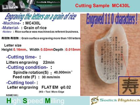 High Speed Milling Cutting Sample MC430L -Machine- MC430L -Material- Grain of rice -Notes- Rice surface was machined as referent business. Grain surface.