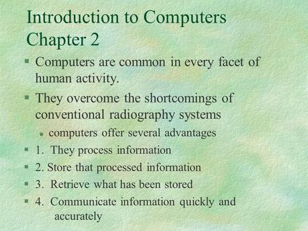 Introduction to Computers Chapter 2 §Computers are common in every facet of human activity. §They overcome the shortcomings of conventional radiography.