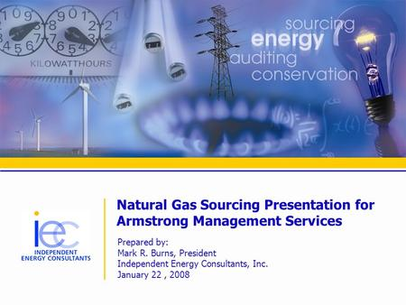 Natural Gas Sourcing Presentation for Armstrong Management Services Prepared by: Mark R. Burns, President Independent Energy Consultants, Inc. January.