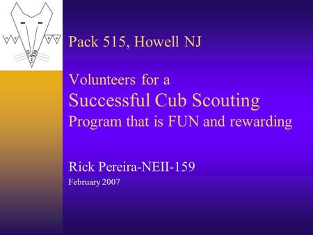 Pack 515, Howell NJ Volunteers for a Successful Cub Scouting Program that is FUN and rewarding Rick Pereira-NEII-159 February 2007.