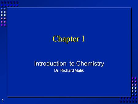1 Chapter 1 Introduction to Chemistry Dr. Richard Malik.