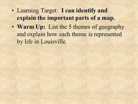 Learning Target: I can identify and explain the important parts of a map. Warm Up: List the 5 themes of geography and explain how each theme is represented.