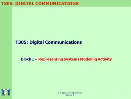 T305: DIGITAL COMMUNICATIONS Arab Open University-Lebanon Tutorial 31 T305: Digital Communications Block I – Representing Systems Modeling Activity.