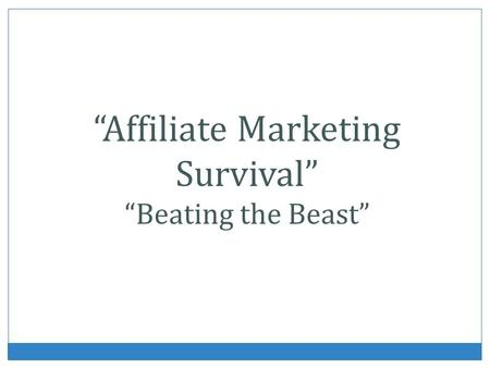 Affiliate Marketing Survival Beating the Beast. What Is Affiliate Marketing? Affiliate marketing is the use by a Web site that sells products of other.