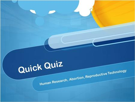Quick Quiz Human Research, Abortion, Reproductive Technology.