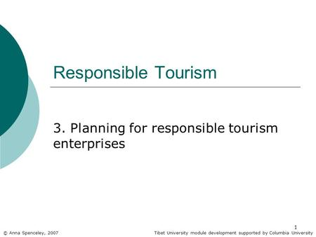 1 Responsible Tourism 3. Planning for responsible tourism enterprises © Anna Spenceley, 2007Tibet University module development supported by Columbia University.