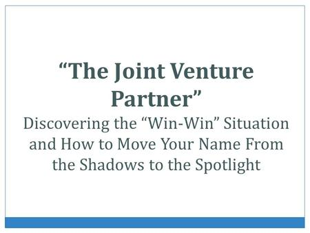 The Joint Venture Partner Discovering the Win-Win Situation and How to Move Your Name From the Shadows to the Spotlight.