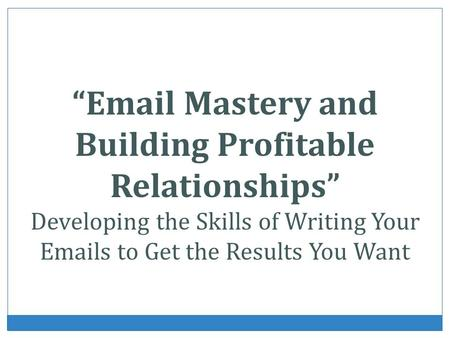 Email Mastery and Building Profitable Relationships Developing the Skills of Writing Your Emails to Get the Results You Want.