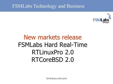 ©FSMLabs 2000-2003 New markets release FSMLabs Hard Real-Time RTLinuxPro 2.0 RTCoreBSD 2.0 FSMLabs Technology and Business.