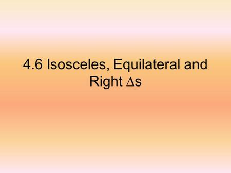 4.6 Isosceles, Equilateral and Right s. Isosceles triangles special parts A is the vertex angle (opposite the base) B and C are base angles (adjacent.