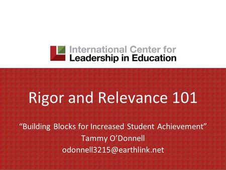 Rigor and Relevance 101 Building Blocks for Increased Student Achievement Tammy ODonnell