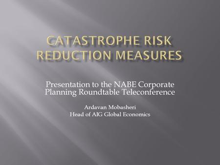 Presentation to the NABE Corporate Planning Roundtable Teleconference Ardavan Mobasheri Head of AIG Global Economics.