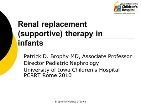 Brophy University of Iowa Renal replacement (supportive) therapy in infants Patrick D. Brophy MD, Associate Professor Director Pediatric Nephrology University.