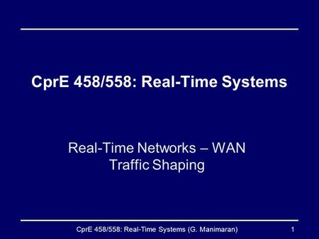 CprE 458/558: Real-Time Systems (G. Manimaran)1 CprE 458/558: Real-Time Systems Real-Time Networks – WAN Traffic Shaping.