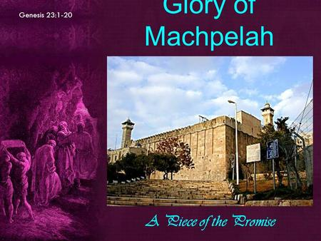 Genesis 23:1-20 Glory of Machpelah A Piece of the Promise.