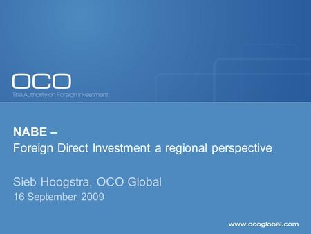 NABE – Foreign Direct Investment a regional perspective Sieb Hoogstra, OCO Global 16 September 2009.