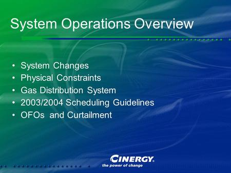 System Operations Overview System Changes Physical Constraints Gas Distribution System 2003/2004 Scheduling Guidelines OFOs and Curtailment System Changes.