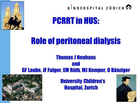 PCRRT in HUS: Role of peritoneal dialysis Thomas J Neuhaus and GF Laube, JF Falger, EM Rüth, MJ Kemper, O Bänziger 	University Children's.