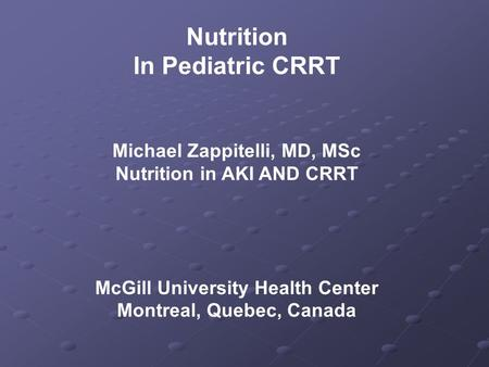 Nutrition In Pediatric CRRT Michael Zappitelli, MD, MSc Nutrition in AKI AND CRRT McGill University Health Center Montreal, Quebec, Canada.