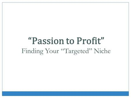 Passion to Profit Finding Your Targeted Niche. What is Niche Marketing? Focused message. Not always easy. Authority and credibility.