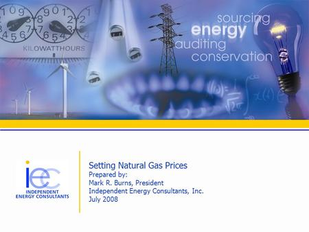 Setting Natural Gas Prices Prepared by: Mark R. Burns, President Independent Energy Consultants, Inc. July 2008.
