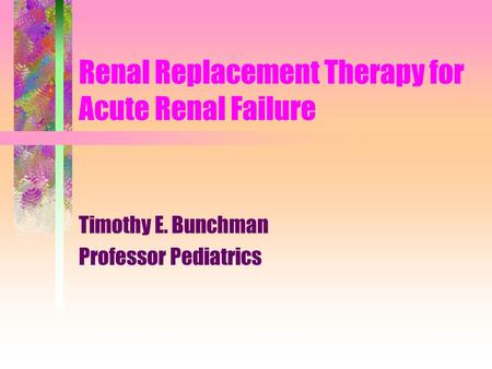 Renal Replacement Therapy for Acute Renal Failure Timothy E. Bunchman Professor Pediatrics.