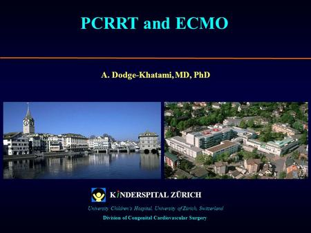 PCRRT and ECMO A. Dodge-Khatami, MD, PhD Division of Congenital Cardiovascular Surgery University Childrens Hospital, University of Zürich, Switzerland.