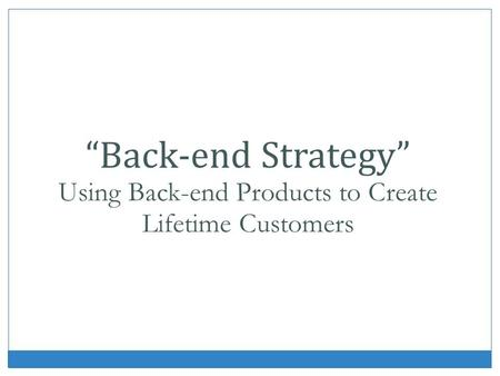 Back-end Strategy Using Back-end Products to Create Lifetime Customers.
