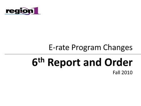 E-rate Program Changes 6 th Report and Order Fall 2010.