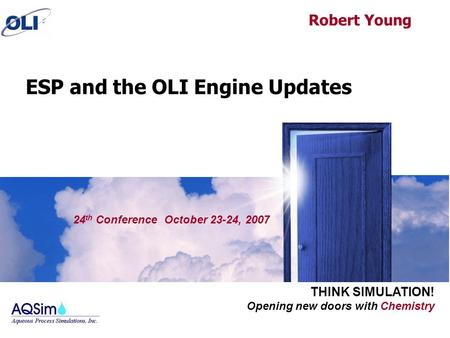 Opening new doors with Chemistry THINK SIMULATION! 24 th Conference October 23-24, 2007 ESP and the OLI Engine Updates Robert Young.