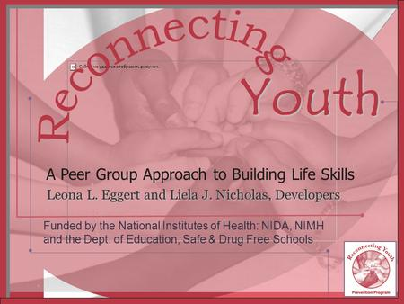 RY TM Inc. Redmond, WA 1 Leona L. Eggert and Liela J. Nicholas, Developers A Peer Group Approach to Building Life Skills Youth Funded by the National Institutes.