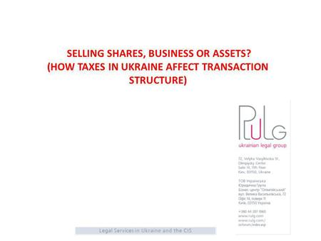SELLING SHARES, BUSINESS OR ASSETS? (HOW TAXES IN UKRAINE AFFECT TRANSACTION STRUCTURE)