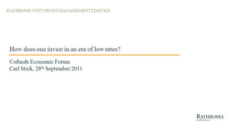 RATHBONE UNIT TRUST MANAGEMENT LIMITED How does one invest in an era of low rates? Cofunds Economic Forum Carl Stick, 28 th September 2011.