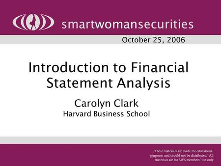 1 Introduction to Financial Statement Analysis smartwomansecurities October 25, 2006 Carolyn Clark Harvard Business School These materials are made for.