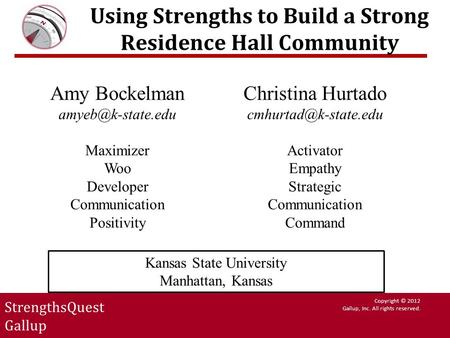 StrengthsQuest Gallup Copyright © 2012 Gallup, Inc. All rights reserved. Using Strengths to Build a Strong Residence Hall Community Amy Bockelman