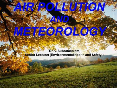 AIR POLLUTION AND METEOROLOGY Dr.K. Subramaniam, Senior Lecturer (Environmental Health and Safety )