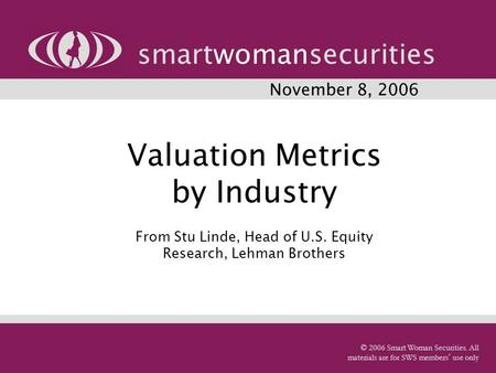 Valuation Metrics by Industry From Stu Linde, Head of U.S. Equity Research, Lehman Brothers smartwomansecurities © 2006 Smart Woman Securities. All materials.