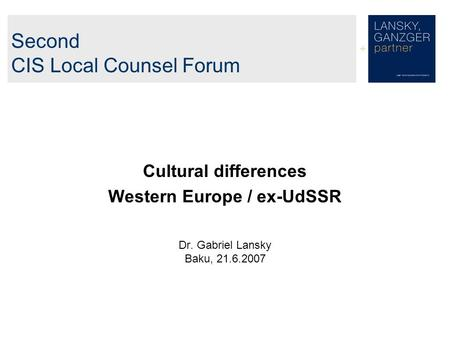Second CIS Local Counsel Forum Cultural differences Western Europe / ex-UdSSR Dr. Gabriel Lansky Baku, 21.6.2007.